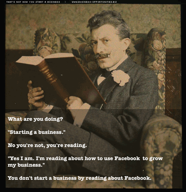 What are you doing? 'Starting a business.' No you're not, you're reading. 'Yes I am. I'm reading about how to use Facebook to grow my business.' You don't start a business by reading about Facebook.